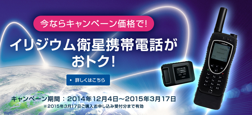 今ならキャンペーン価格で! イリジウム衛星携帯電話がおトク! キャンペーン期間: 2014年12月4日~2015年3月17日 ※2015年3月17日ご購入お申し込み受付分まで有効 詳しくはこちら