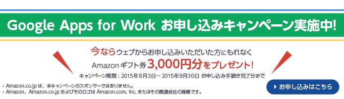 Google Apps for Work お申し込みキャンペーン実施中! 今ならウェブからお申し込みいただいた方にもれなくAmazonギフト券3,000円分をプレゼント! キャンペーン期間: 2015年8月3日~2015年9月30日 お申し込み手続き完了分まで