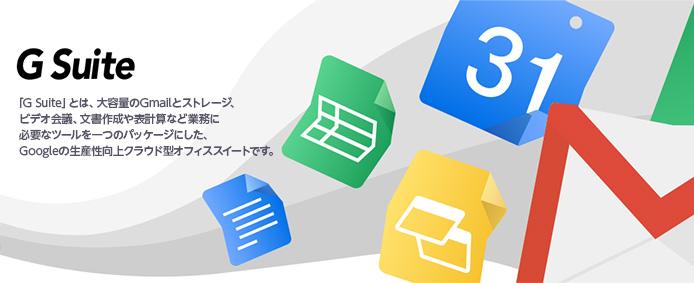 G Suite 「G Suite」とは、大容量のGmailとストレージ、ビデオ会議、文書作成や表計算など業務に必要なツールを一つのパッケージにした、Googleの生産性向上クラウド型オフィススイートです。