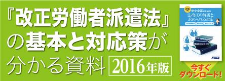 『改正労働者派遣法』の基本と対応策が分かる資料 2016年版 今すぐダウンロード!
