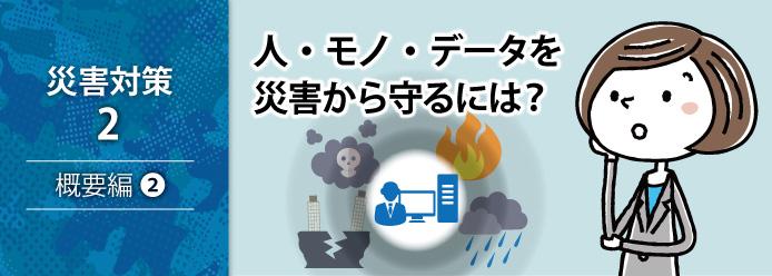災害対策 2 概要編 2 人・モノ・データを災害から守るには?