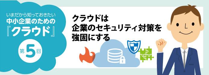 いまだから知っておきたい中小企業のための「クラウド」第5回 クラウドは企業のセキュリティ対策を強固にする