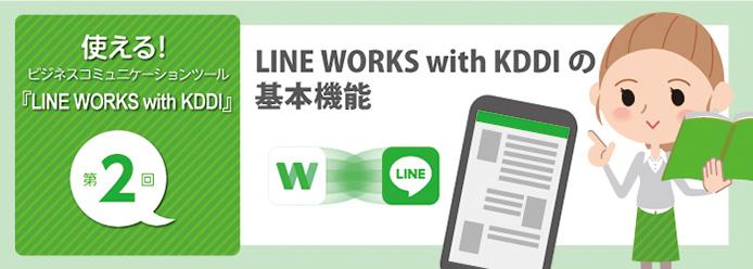 使える! ビジネスコミュニケーションツール『LINE WORKS with KDDI』第2回 LINE WORKS with KDDIの基本機能