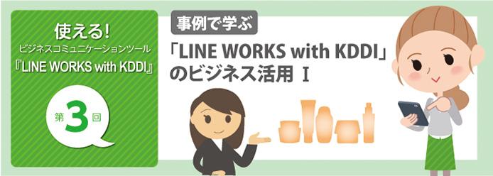 使える! ビジネスコミュニケーションツール『LINE WORKS with KDDI』 第3回 事例で学ぶ 「LINE WORKS with KDDI」のビジネス活用 I