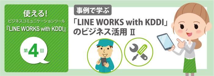 使える! ビジネスコミュニケーションツール『LINE WORKS with KDDI』第4回 事例で学ぶ 「LINE WORKS with KDDI」のビジネス活用 II