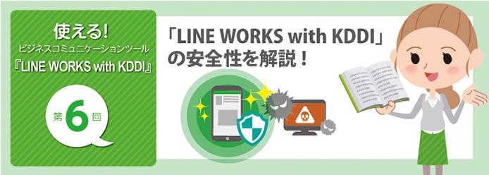 使える! ビジネスコミュニケーションツール『LINE WORKS with KDDI』第6回「LINE WORKS with KDDI」の安全性を解説!