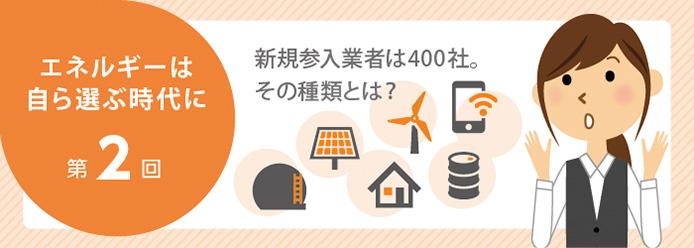 エネルギーは自ら選ぶ時代に 第2回 新規参入業者は400社。その種類とは?