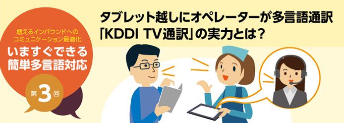 増えるインバウンドへのコミュニケーション最適化 いますぐできる簡単多言語対応 第3回 タブレット越しにオペレーターが多言語通訳「KDDI TV通訳」の実力とは?