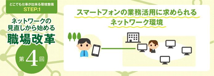 どこでも仕事が出来る環境整備STEP.1 ネットワークの見直しから始める職場改革 第4回 スマートフォンの業務活用に求められるネットワーク環境