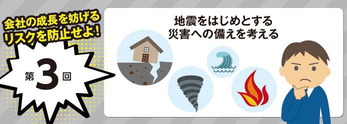 会社の成長を妨げるリスクを防止せよ! 第3回 地震をはじめとする災害への備えを考える