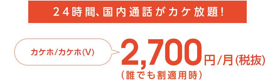 24時間、国内通話がカケ放題! カケホ/カケホ (V) 2,700円/月 (税抜) (誰でも割適用時)