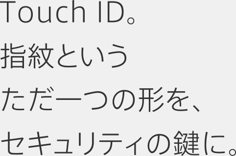 Touch ID。指紋というただ一つの形を、セキュリティの鍵に。