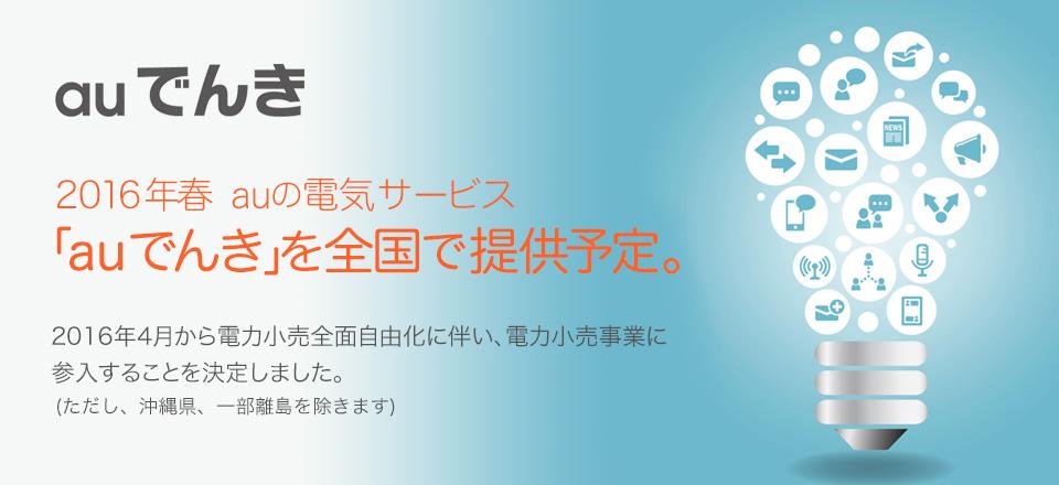 auでんき 2016年春 auの電気サービス 「auでんき」を全国で提供予定。