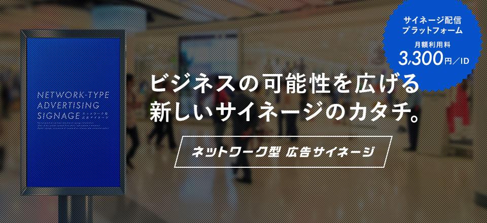 新しいデジタルサイネージのカタチ。『ネットワーク型広告サイネージ』