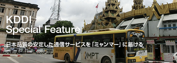 KDDI Special Feature 日本品質の安定した通信サービスを「ミャンマー」に届ける