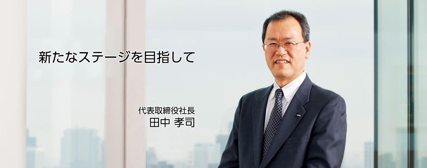 新たなステージを目指して 代表取締役社長 田中 孝司