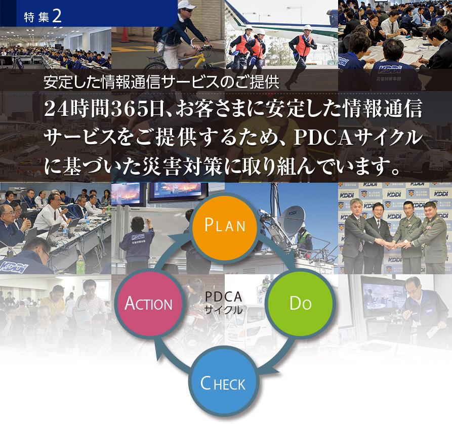 特集2 安定した情報通信サービスのご提供 24時間365日、お客さまに安定した情報通信サービスをご提供するため、PDCAサイクルに基づいた災害対策に取り組んでいます。