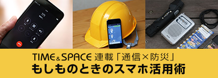 TIME&SPACE連載「通信×防災」もしものときのスマホ活用術