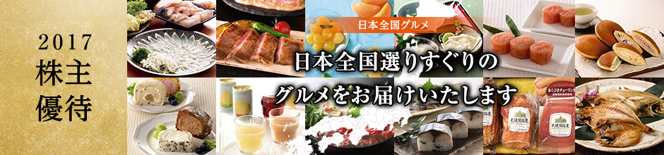 2017 株主優待 日本全国グルメ 日本全国選りすぐりのグルメをお届けいたします。