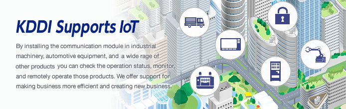 KDDI Supports IoT By installing the communication module in industrial machinery, automotive equipment, and a wide rage of other products you can check the operation status, monitor and remotely operate those products. We offer support for making business more efficient and creating new business.