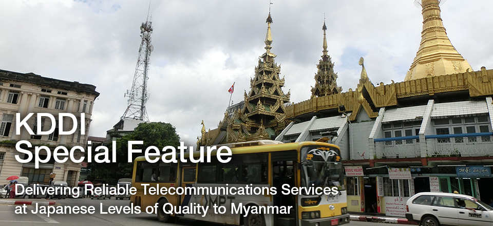 KDDI Special Feature Delivering Reliable Telecommunications Services at Japanese Levels of Quality to Myanmar