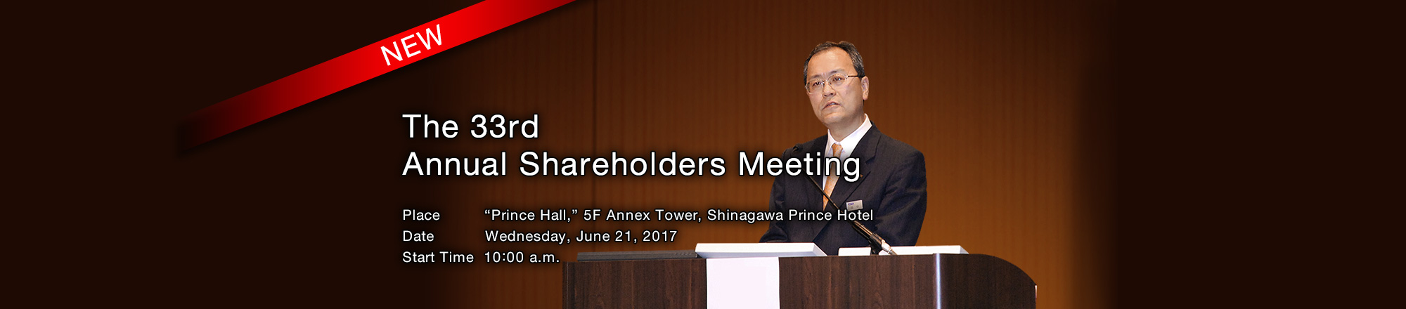 "The 33rd Annual Shareholders Meeting Place ""Prince Hall,"" 5F Annex Tower,Shinagawa Prince Hotel Date Wednesday, June 21,2017 Start Time 10:00 a.m"