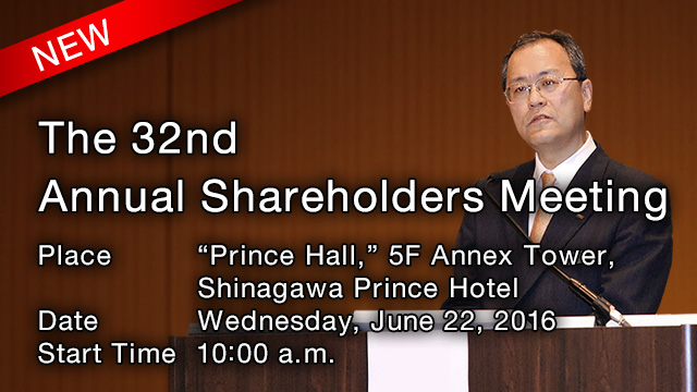 "The 32nd Annual Shareholders Meeting Place: ""Prince Hall,"" 5F Annex Tower, Shinagawa Prince Hotel Date: Wednesday, June 22,2016 Start Time: 10:00 a.m"