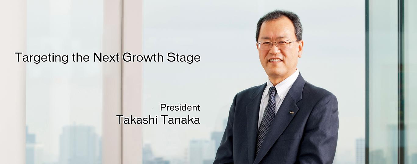 Targeting the Next Growth Stage President Takashi Tanaka