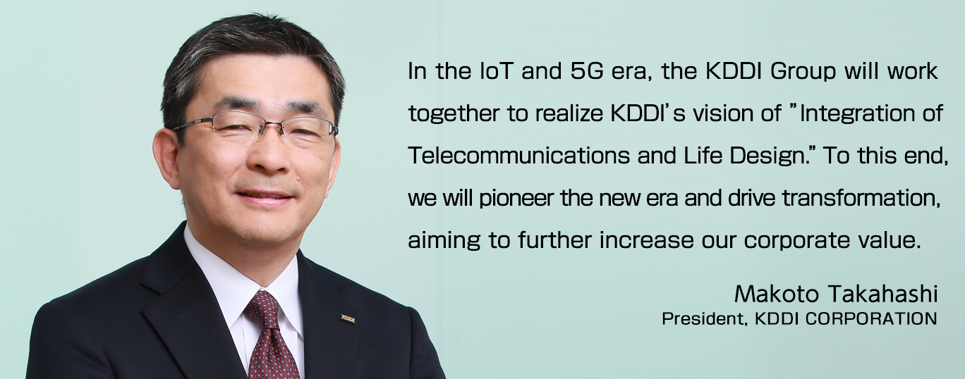 "In the IoT and 5G era, the KDDI Group will work together to realize KDDI's vision of ""Integration of Telecommunications and Life Design."" To this end, we will pioneer the new era and drive transformation, aiming to further increase our corporate value."