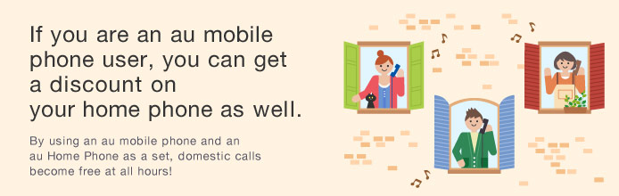 If you are an au mobile phone user, you can get a discount on your home phone as well. By using an au mobile phone and an au Home Phone as a set, domestic calls become free at all hours!