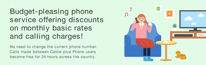 Budget-pleasing phone service offering discounts on monthly basic rates and calling charges! No need to change the current phone number. Calls made between Cable-plus Phone users become free for 24 hours across the country.