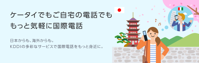 ケータイでもご自宅の電話でももっと気軽に国際電話 日本からも海外からも。KDDIの多彩なサービスで国際電話をもっと身近に。