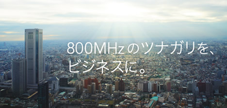 800Mhzのツナガリを、ビジネスに。