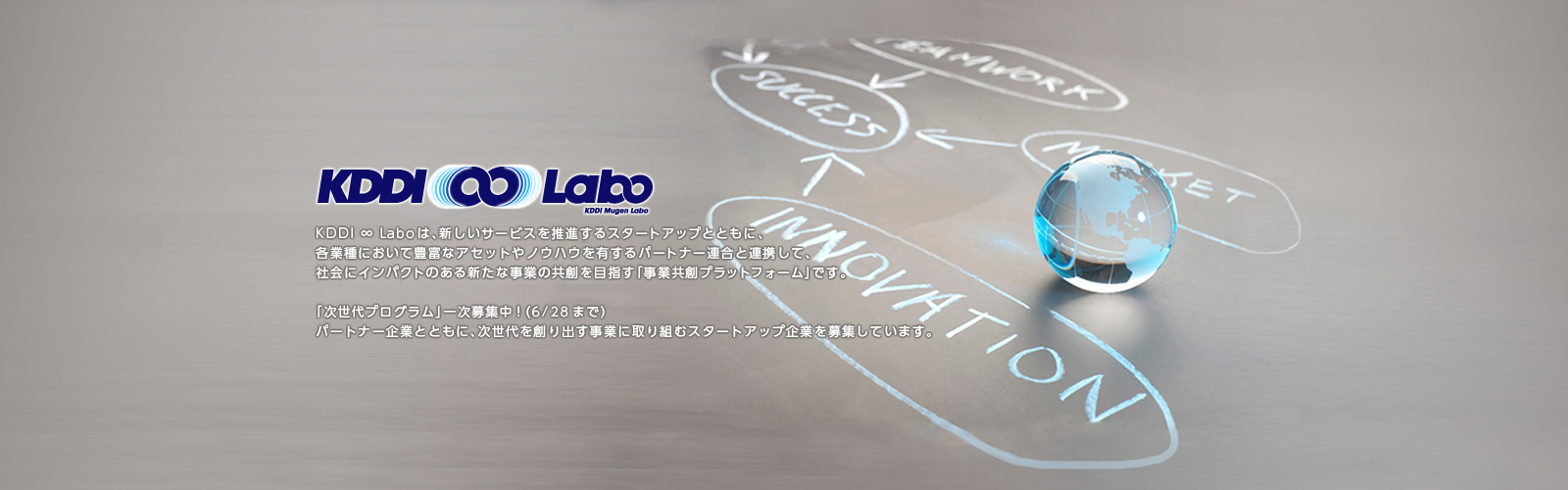 KDDI ∞ Laboは、新しいサービスを推進するスタートアップとともに、各業種において豊富なアセットやノウハウを有するパートナー連合と連携して、社会にインパクトのある新たな事業の共創を目指す「事業共創プラットフォーム」です。「次世代プログラム」一次募集中! (6/28まで) パートナー企業とともに、次世代を創り出す事業に取り組むスタートアップ企業を募集しています。
