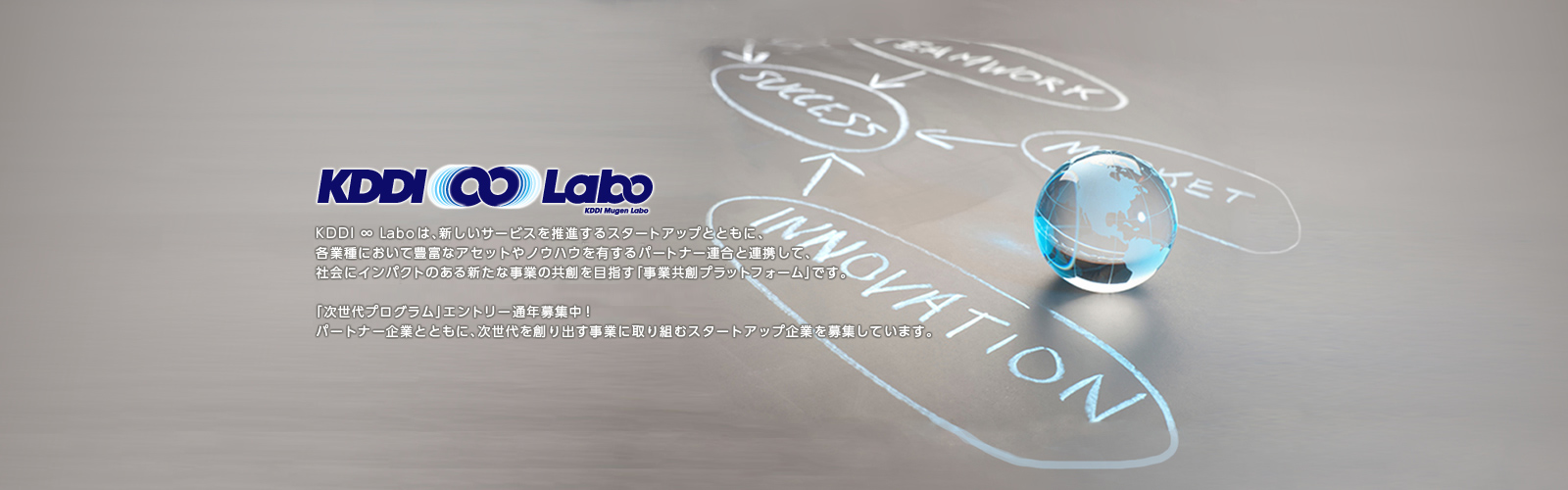 KDDI ∞ Laboは、新しいサービスを推進するスタートアップとともに、各業種において豊富なアセットやノウハウを有するパートナー連合と連携して、社会にインパクトのある新たな事業の共創を目指す「事業共創プラットフォーム」です。「次世代プログラム」エントリー通年募集中! パートナー企業とともに、次世代を創り出す事業に取り組むスタートアップ企業を募集しています。