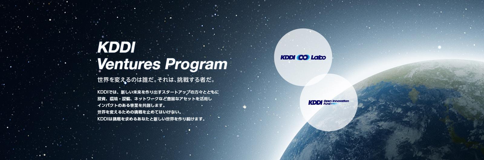 KDDI Ventures Program 世界を変えるのは誰だ。それは、挑戦する者だ。 KDDIでは、新しい未来を作り出すスタートアップの方々とともに投資、環境・設備、ネットワークなど豊富なアセットを活用しインパクトのある事業を共創します。世界を変えるための挑戦を止めてはいけない。KDDIは挑戦を求めるあなたと新しい世界を作り続けます。